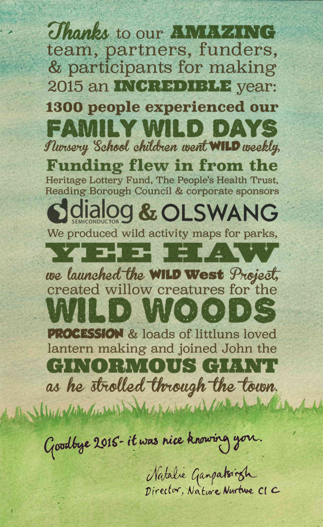 Thanks to our AMAZING  team, partners, funders,  & participants for making  2015 an incredible year:  1300 people experienced our  FAMILY WILD DAYS  Nursery School children went wild weekly,  Funding flew in from the   Heritage Lottery Fund, The Peoples health Trust,   Reading Borough Council & corporate sponsors  Dialog & Olswang  We produced wild activity maps for parks,   YEE HAW  we launched the Wild West Project,  created willow creatures for the  WILD WOODS  PROCESSION & loads of littluns loved   lantern making and joined John the  GINORMOUS GIANT  as he strolled through the town.  Goodbye 2015 – it was nice knowing   you,  Natalie Ganpatsingh, Director Nature Nurture CIC